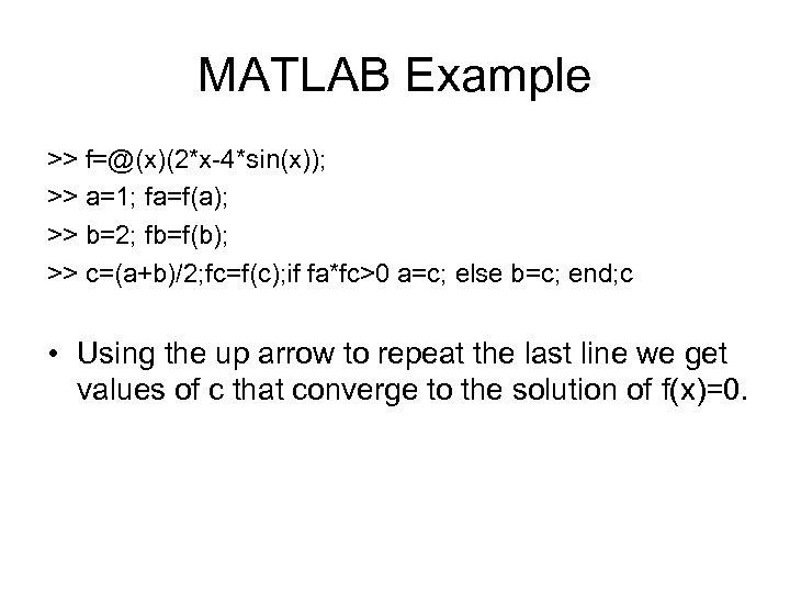 MATLAB Example >> f=@(x)(2*x-4*sin(x)); >> a=1; fa=f(a); >> b=2; fb=f(b); >> c=(a+b)/2; fc=f(c); if