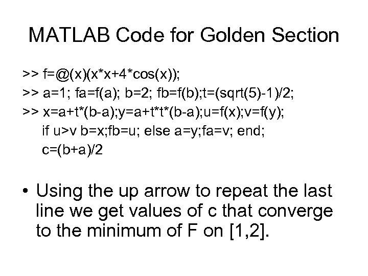 MATLAB Code for Golden Section >> f=@(x)(x*x+4*cos(x)); >> a=1; fa=f(a); b=2; fb=f(b); t=(sqrt(5)-1)/2; >>