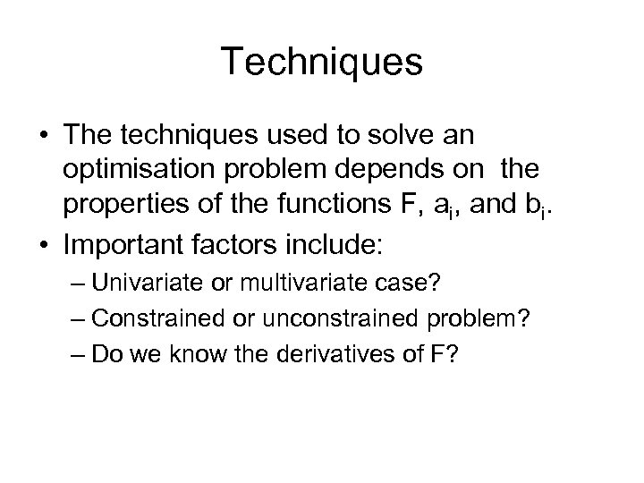Techniques • The techniques used to solve an optimisation problem depends on the properties