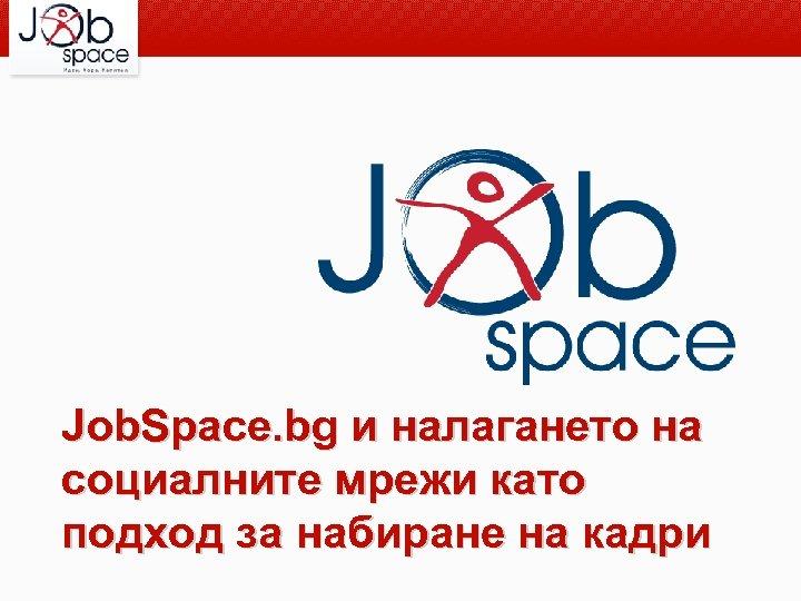 Job. Space. bg и налагането на социалните мрежи като подход за набиране на кадри