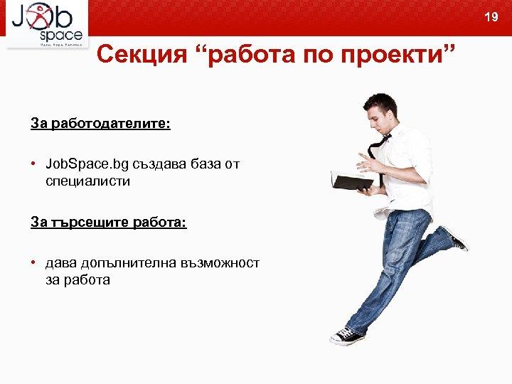 """19 Секция """"работа по проекти"""" За работодателите: • Job. Space. bg създава база от"""