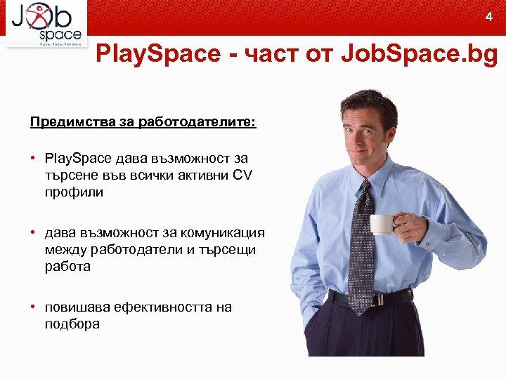 4 Play. Space - част от Job. Space. bg Предимства за работодателите: • Play.