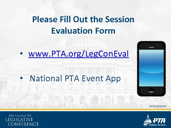 Please Fill Out the Session Evaluation Form • www. PTA. org/Leg. Con. Eval •