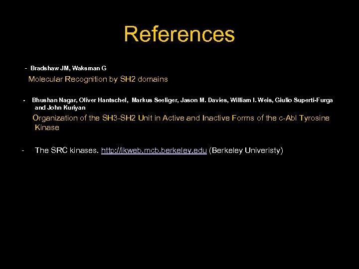 References - Bradshaw JM, Waksman G Molecular Recognition by SH 2 domains - Bhushan