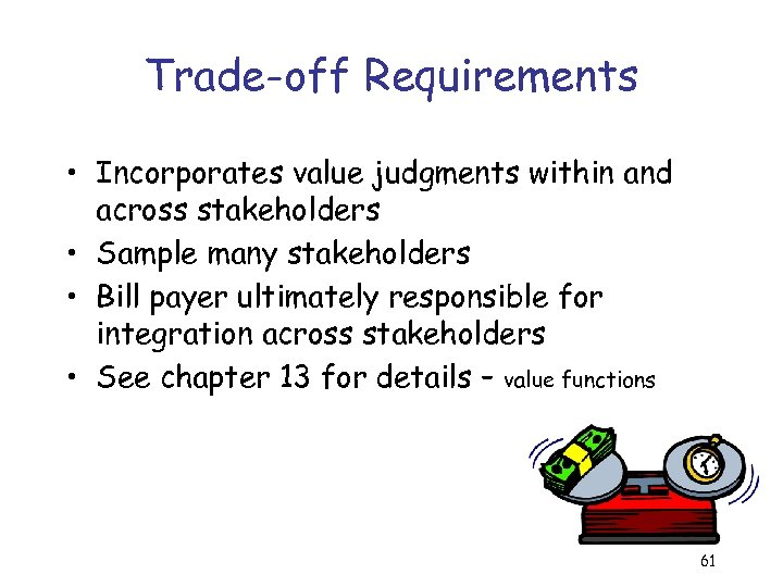 Trade-off Requirements • Incorporates value judgments within and across stakeholders • Sample many stakeholders