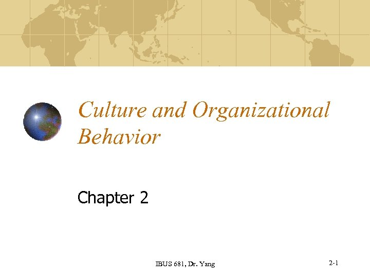Culture and Organizational Behavior Chapter 2 IBUS 681, Dr. Yang 2 -1