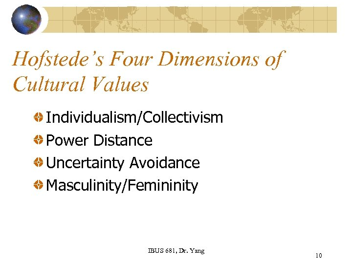 Hofstede's Four Dimensions of Cultural Values Individualism/Collectivism Power Distance Uncertainty Avoidance Masculinity/Femininity IBUS 681,