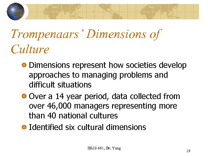 Trompenaars' Dimensions of Culture Dimensions represent how societies develop approaches to managing problems and