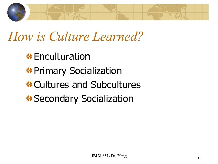 How is Culture Learned? Enculturation Primary Socialization Cultures and Subcultures Secondary Socialization IBUS 681,