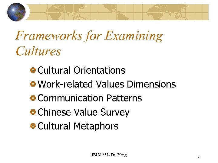 Frameworks for Examining Cultures Cultural Orientations Work-related Values Dimensions Communication Patterns Chinese Value Survey