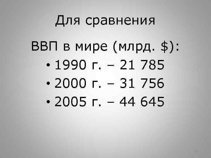 Для сравнения ВВП в мире (млрд. $): • 1990 г. – 21 785 •