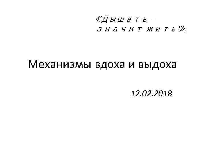 «Дышать – значит жить!» , Механизмы вдоха и выдоха 12. 02. 2018