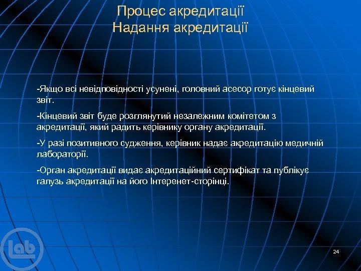 Процес акредитації Надання акредитації -Якщо всі невідповідності усунені, головний асесор готує кінцевий звіт. -Кінцевий