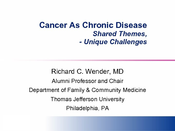 Cancer As Chronic Disease Shared Themes, - Unique Challenges Richard C. Wender, MD Alumni
