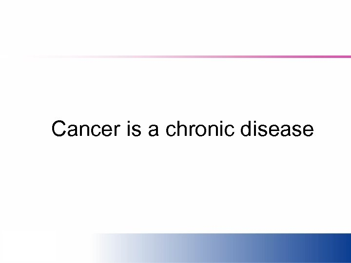 Cancer is a chronic disease
