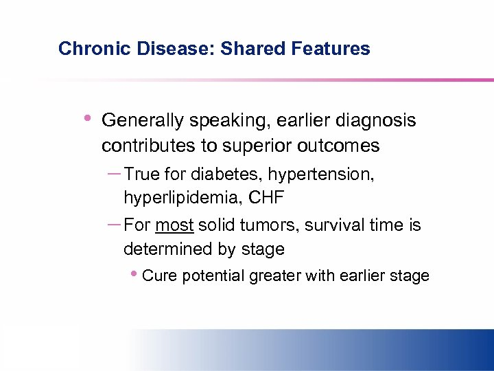 Chronic Disease: Shared Features • Generally speaking, earlier diagnosis contributes to superior outcomes –