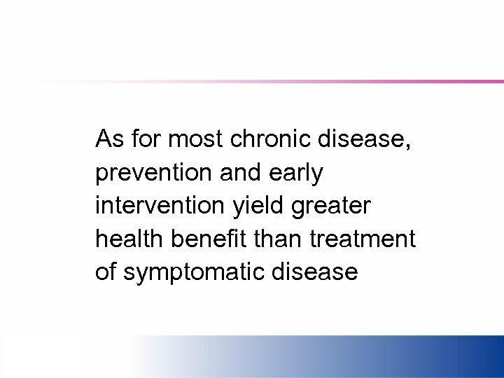 As for most chronic disease, prevention and early intervention yield greater health benefit than
