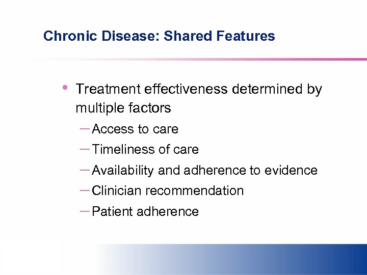Chronic Disease: Shared Features • Treatment effectiveness determined by multiple factors – Access to
