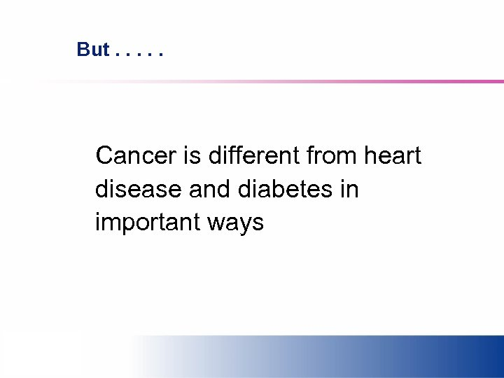 But. . . Cancer is different from heart disease and diabetes in important ways