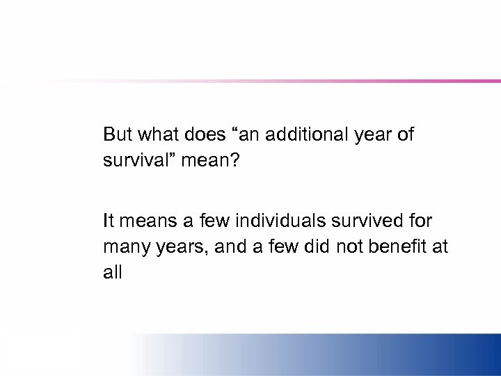 "But what does ""an additional year of survival"" mean? It means a few individuals"