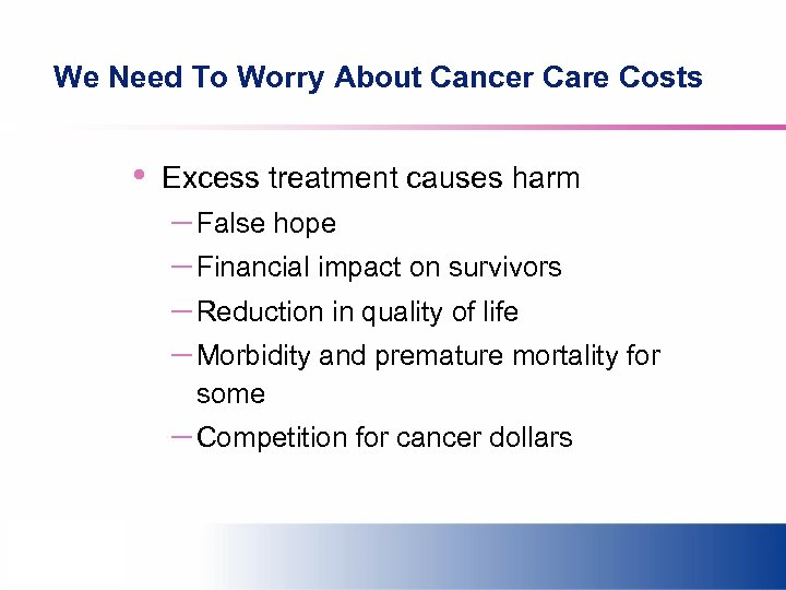 We Need To Worry About Cancer Care Costs • Excess treatment causes harm –