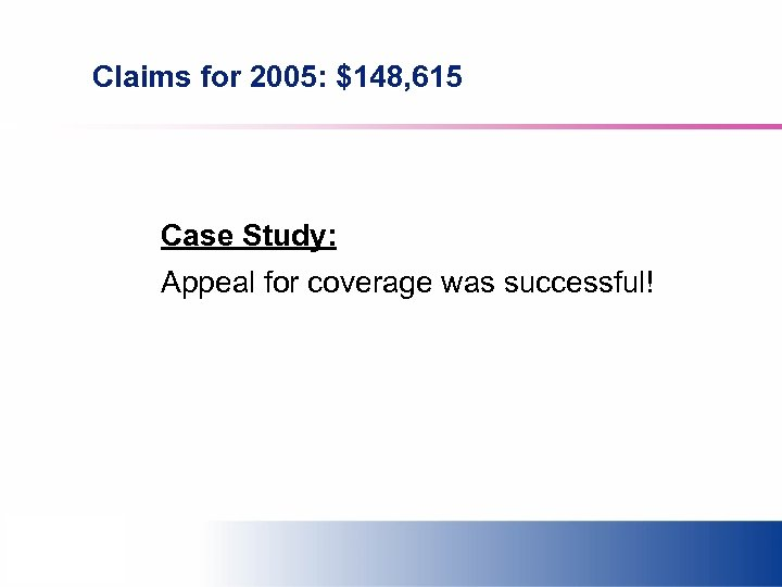Claims for 2005: $148, 615 Case Study: Appeal for coverage was successful!