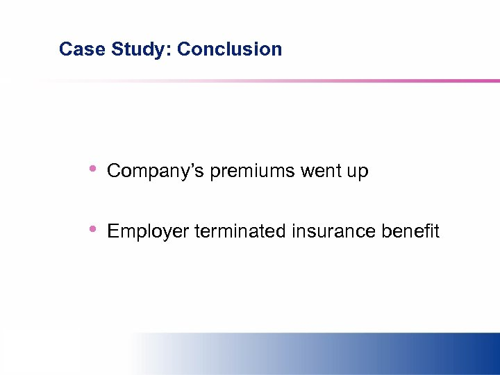Case Study: Conclusion • Company's premiums went up • Employer terminated insurance benefit