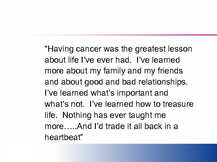 """Having cancer was the greatest lesson about life I've ever had. I've learned more"
