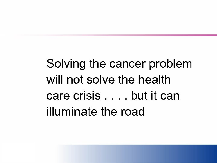 Solving the cancer problem will not solve the health care crisis. . but it