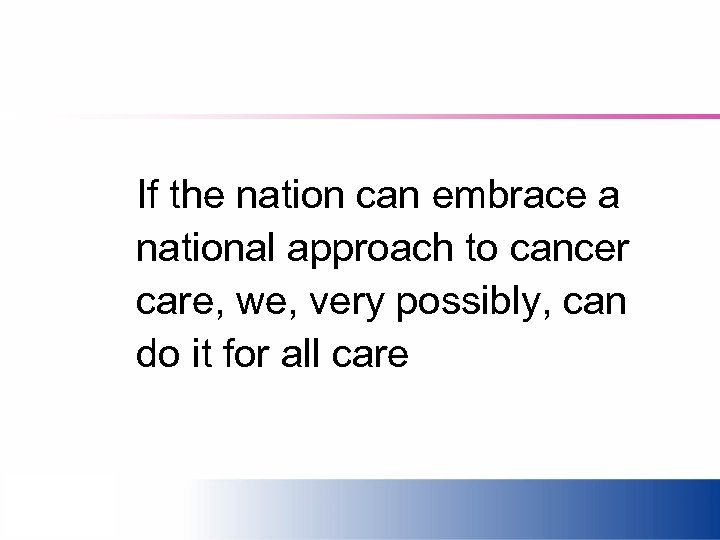 If the nation can embrace a national approach to cancer care, we, very possibly,