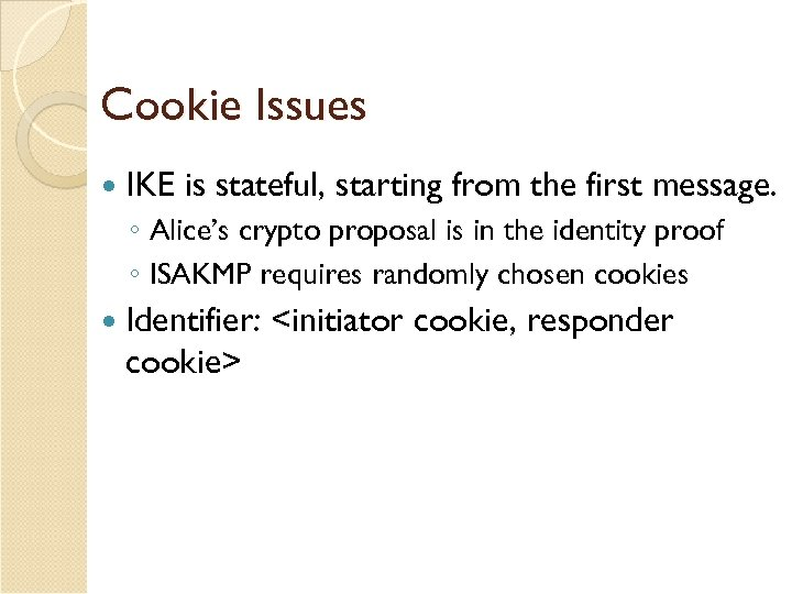 Cookie Issues IKE is stateful, starting from the first message. ◦ Alice's crypto proposal