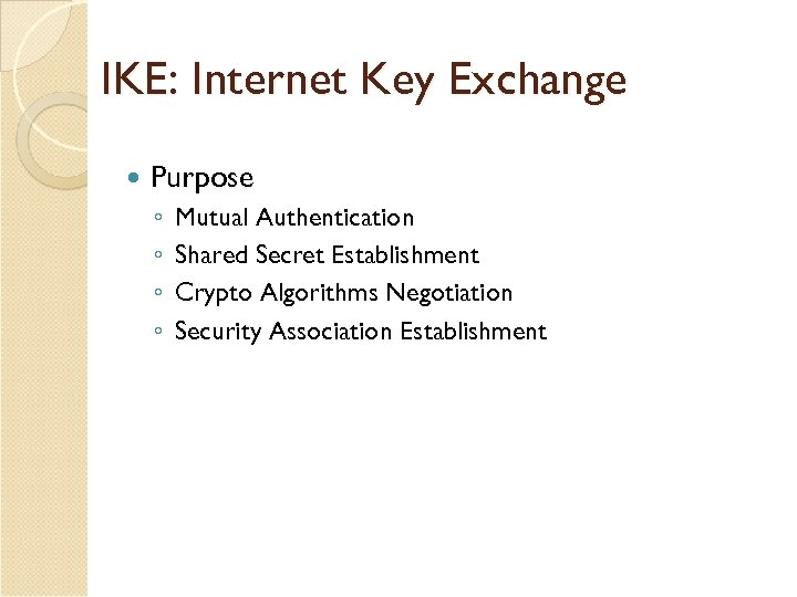 IKE: Internet Key Exchange Purpose ◦ ◦ Mutual Authentication Shared Secret Establishment Crypto Algorithms