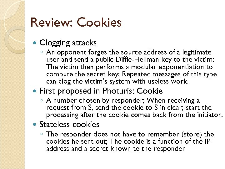 Review: Cookies Clogging attacks First proposed in Photuris; Cookie Stateless cookies ◦ An opponent
