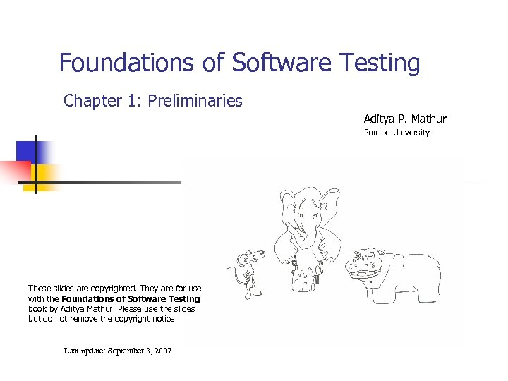 Foundations of Software Testing Chapter 1: Preliminaries Aditya P. Mathur Purdue University These slides