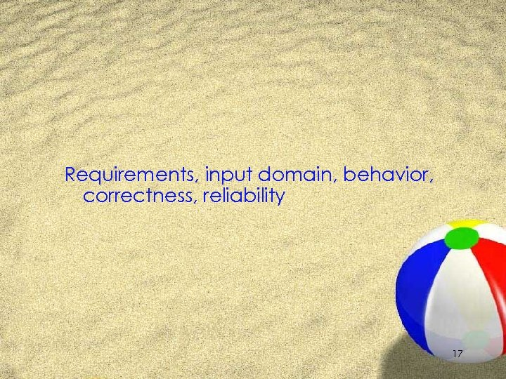 Requirements, input domain, behavior, correctness, reliability 17