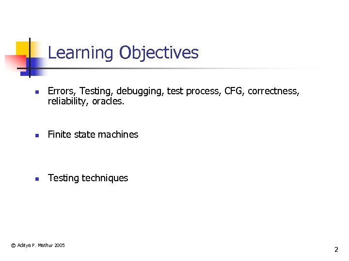 Learning Objectives n Errors, Testing, debugging, test process, CFG, correctness, reliability, oracles. n Finite