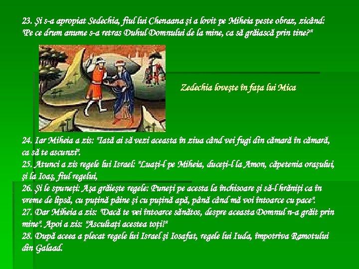 23. Şi s-a apropiat Sedechia, fiul lui Chenaana şi a lovit pe Miheia peste