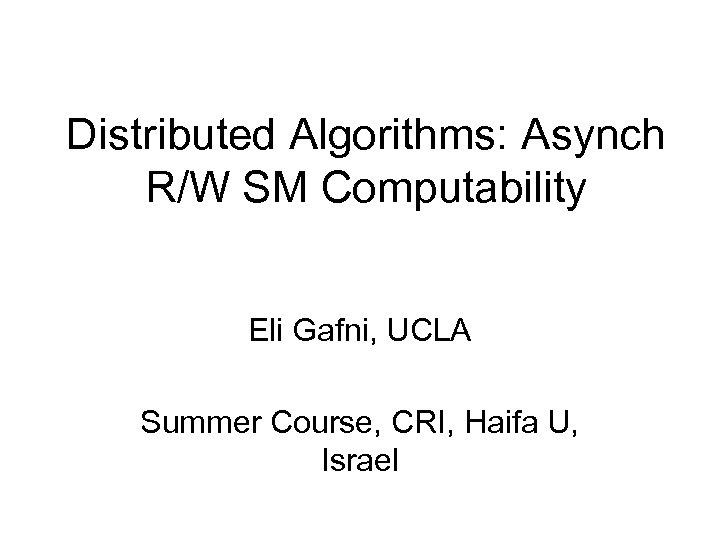 Distributed Algorithms: Asynch R/W SM Computability Eli Gafni, UCLA Summer Course, CRI, Haifa U,