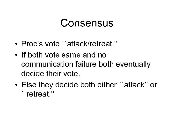 Consensus • Proc's vote ``attack/retreat. '' • If both vote same and no communication