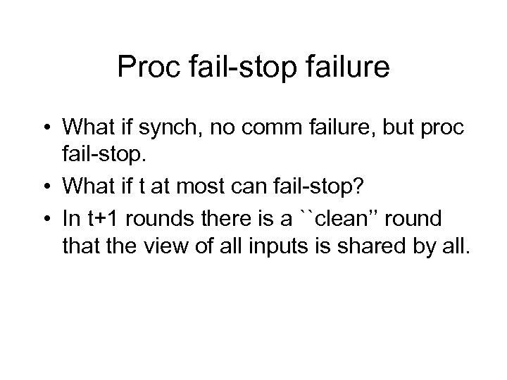 Proc fail-stop failure • What if synch, no comm failure, but proc fail-stop. •