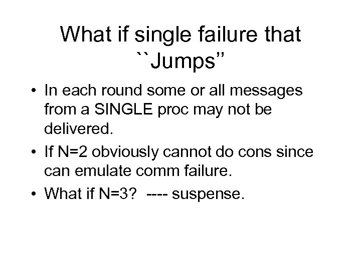 What if single failure that ``Jumps'' • In each round some or all messages