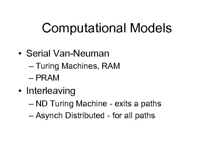 Computational Models • Serial Van-Neuman – Turing Machines, RAM – PRAM • Interleaving –