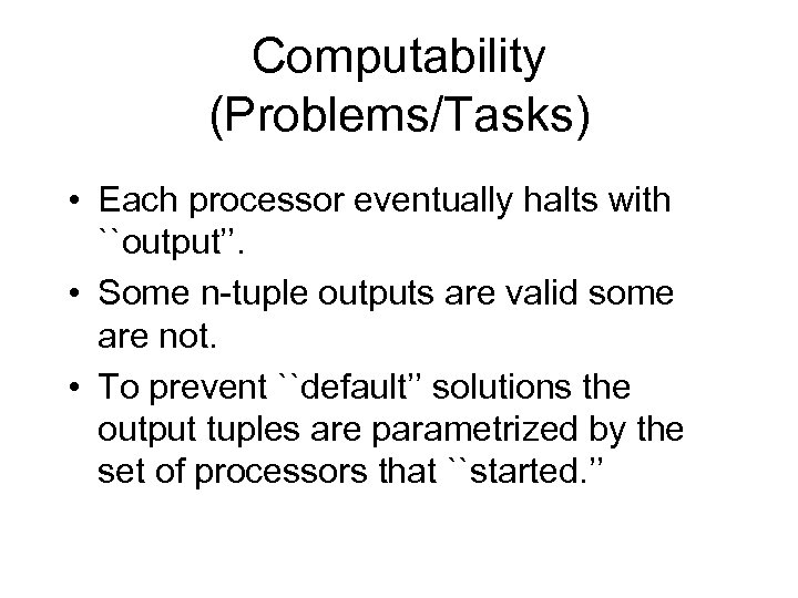 Computability (Problems/Tasks) • Each processor eventually halts with ``output''. • Some n-tuple outputs are