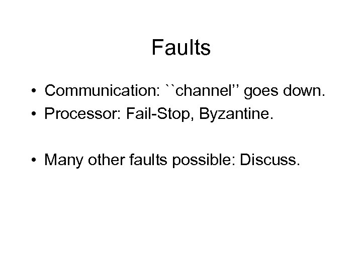 Faults • Communication: ``channel'' goes down. • Processor: Fail-Stop, Byzantine. • Many other faults