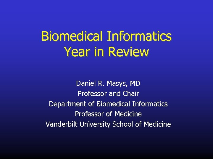 Biomedical Informatics Year in Review Daniel R. Masys, MD Professor and Chair Department of