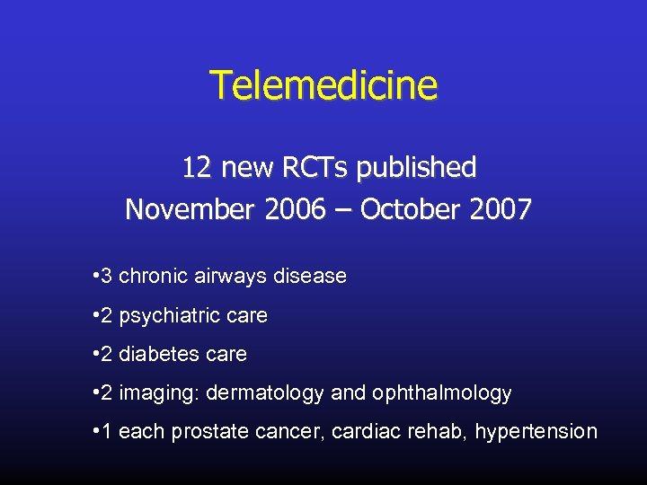 Telemedicine 12 new RCTs published November 2006 – October 2007 • 3 chronic airways