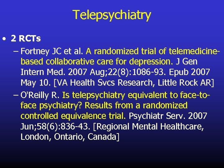 Telepsychiatry • 2 RCTs – Fortney JC et al. A randomized trial of telemedicinebased