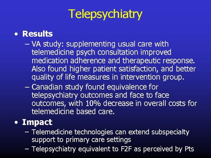 Telepsychiatry • Results – VA study: supplementing usual care with telemedicine psych consultation improved