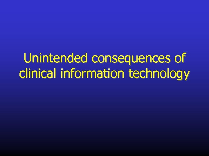 Unintended consequences of clinical information technology
