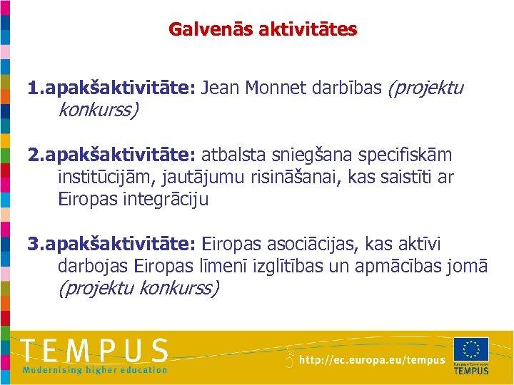 Galvenās aktivitātes 1. apakšaktivitāte: Jean Monnet darbības (projektu konkurss) 2. apakšaktivitāte: atbalsta sniegšana specifiskām